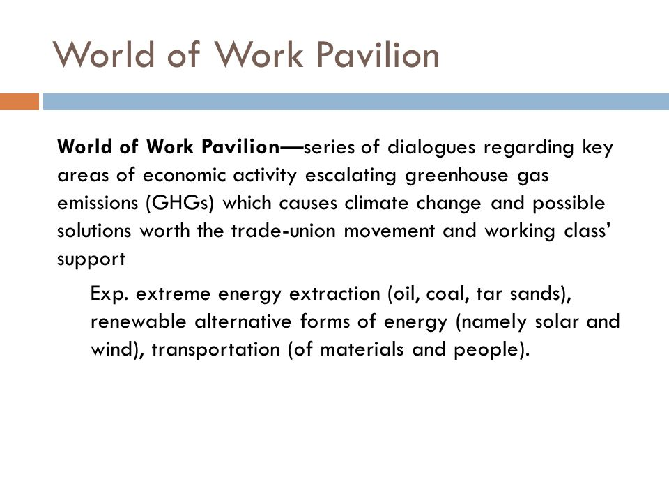World of Work Pavilion World of Work Pavilion—series of dialogues regarding key areas of economic activity escalating greenhouse gas emissions (GHGs) which causes climate change and possible solutions worth the trade-union movement and working class' support Exp.