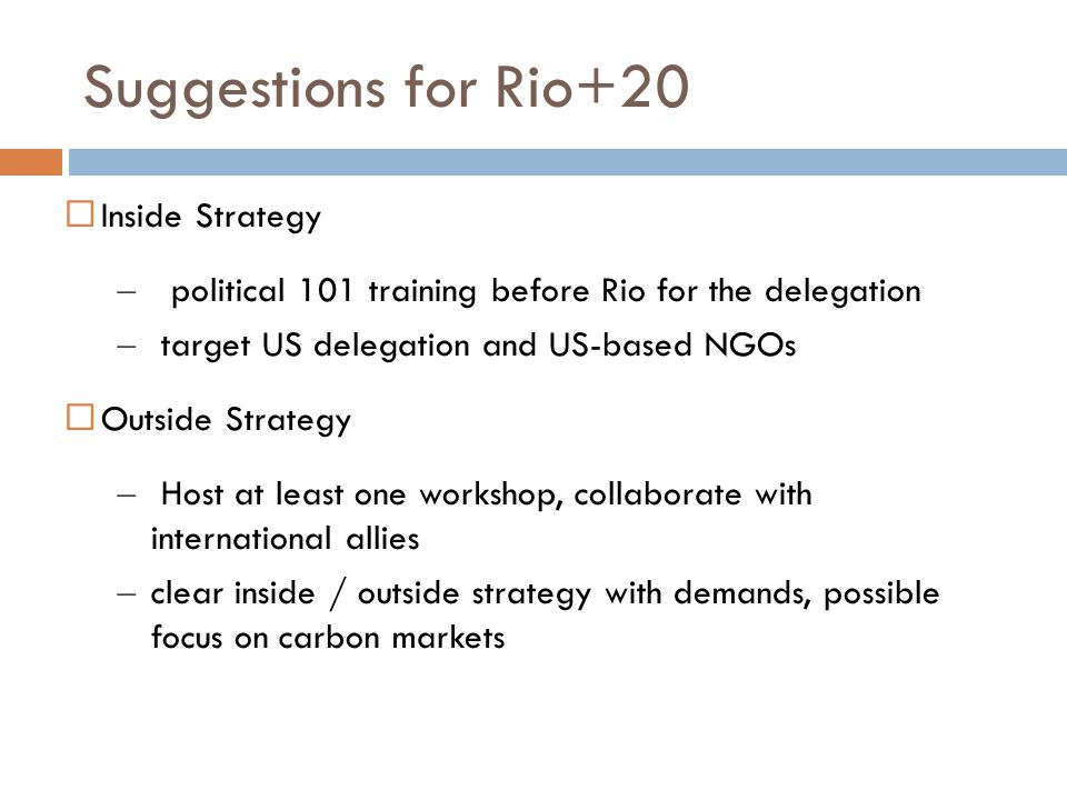 Suggestions for Rio+20  Inside Strategy – political 101 training before Rio for the delegation – target US delegation and US-based NGOs  Outside Strategy – Host at least one workshop, collaborate with international allies – clear inside / outside strategy with demands, possible focus on carbon markets