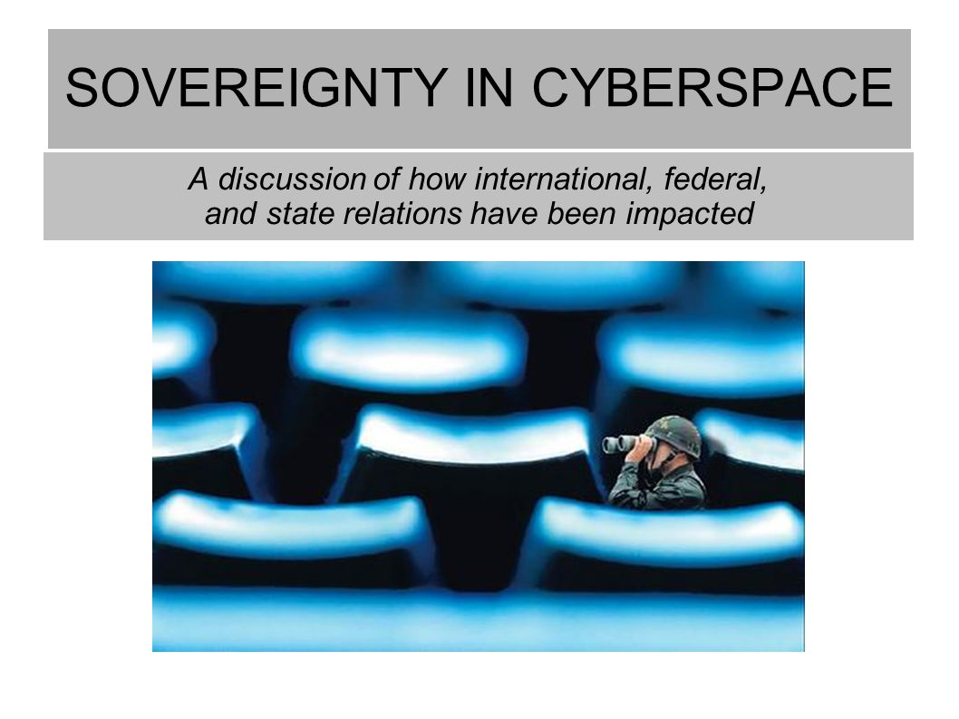 SOVEREIGNTY IN CYBERSPACE A discussion of how international, federal, and state relations have been impacted
