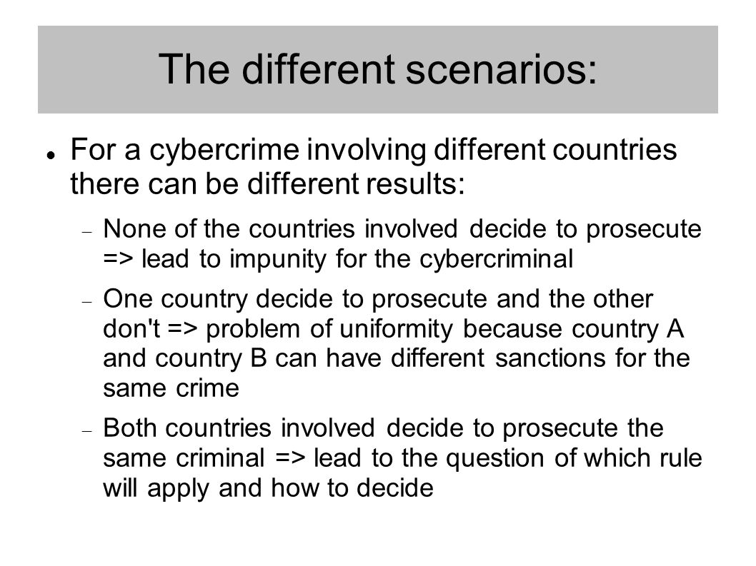 The different scenarios: For a cybercrime involving different countries there can be different results:  None of the countries involved decide to prosecute => lead to impunity for the cybercriminal  One country decide to prosecute and the other don t => problem of uniformity because country A and country B can have different sanctions for the same crime  Both countries involved decide to prosecute the same criminal => lead to the question of which rule will apply and how to decide