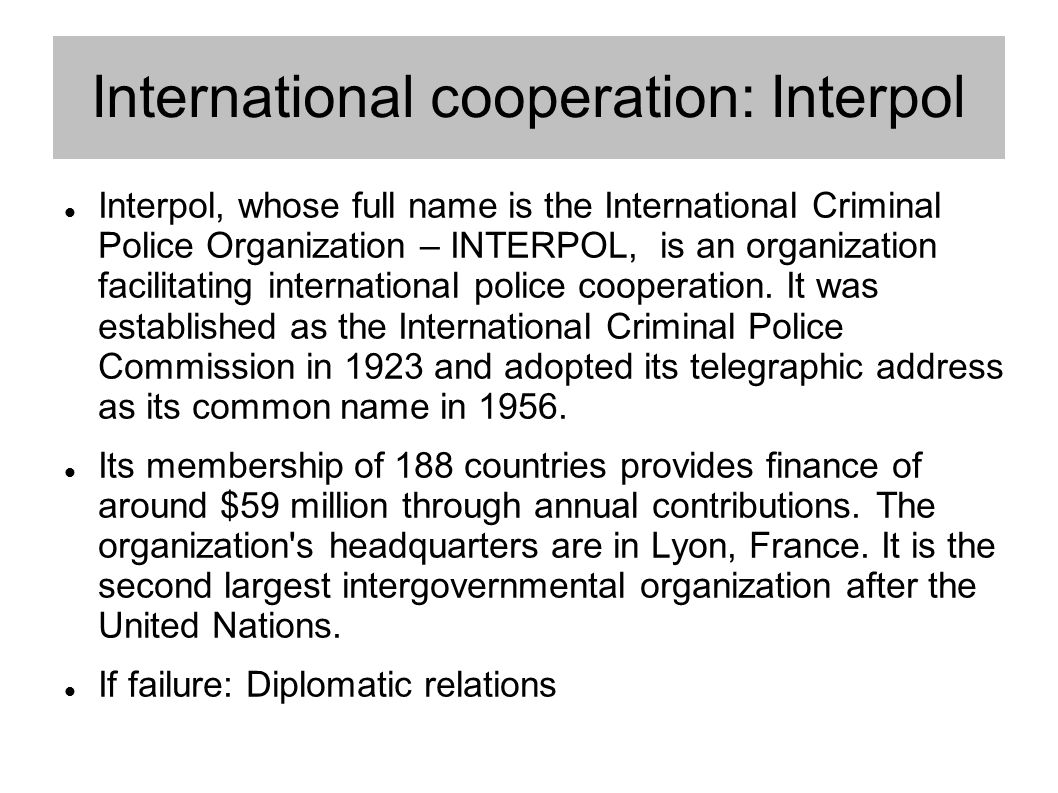 International cooperation: Interpol Interpol, whose full name is the International Criminal Police Organization – INTERPOL, is an organization facilitating international police cooperation.