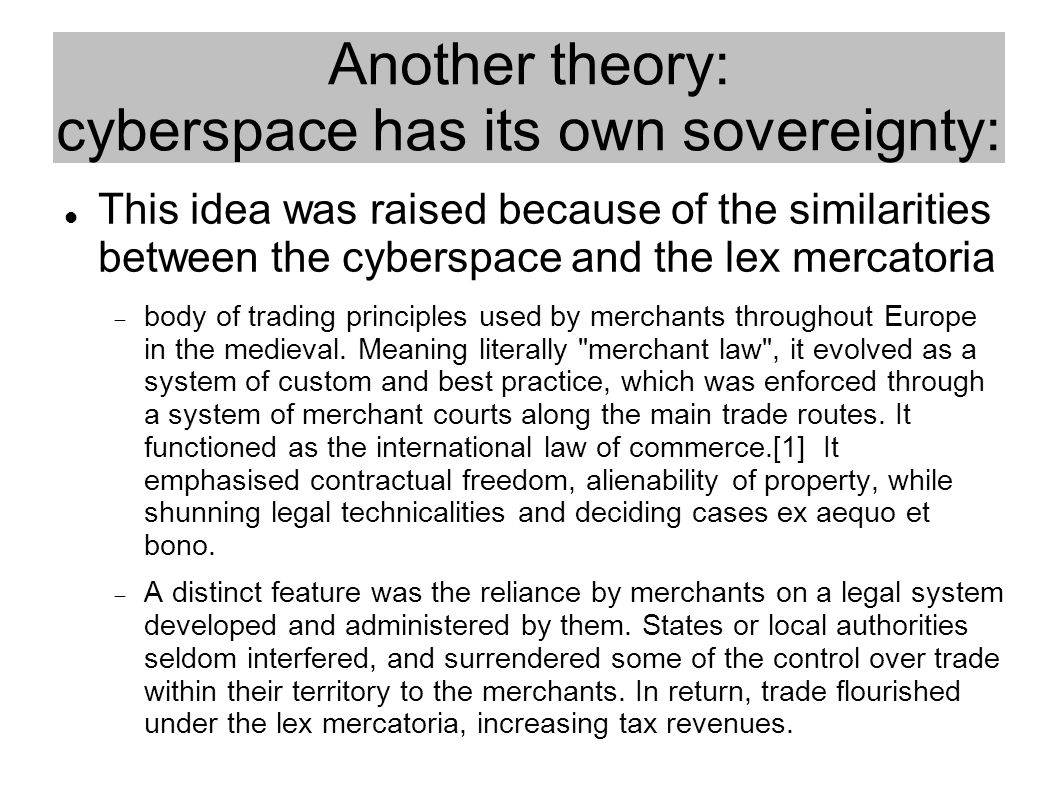 Another theory: cyberspace has its own sovereignty: This idea was raised because of the similarities between the cyberspace and the lex mercatoria  body of trading principles used by merchants throughout Europe in the medieval.