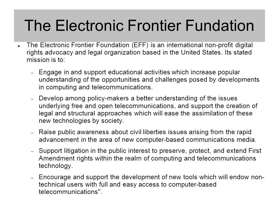 The Electronic Frontier Fundation The Electronic Frontier Foundation (EFF) is an international non-profit digital rights advocacy and legal organization based in the United States.