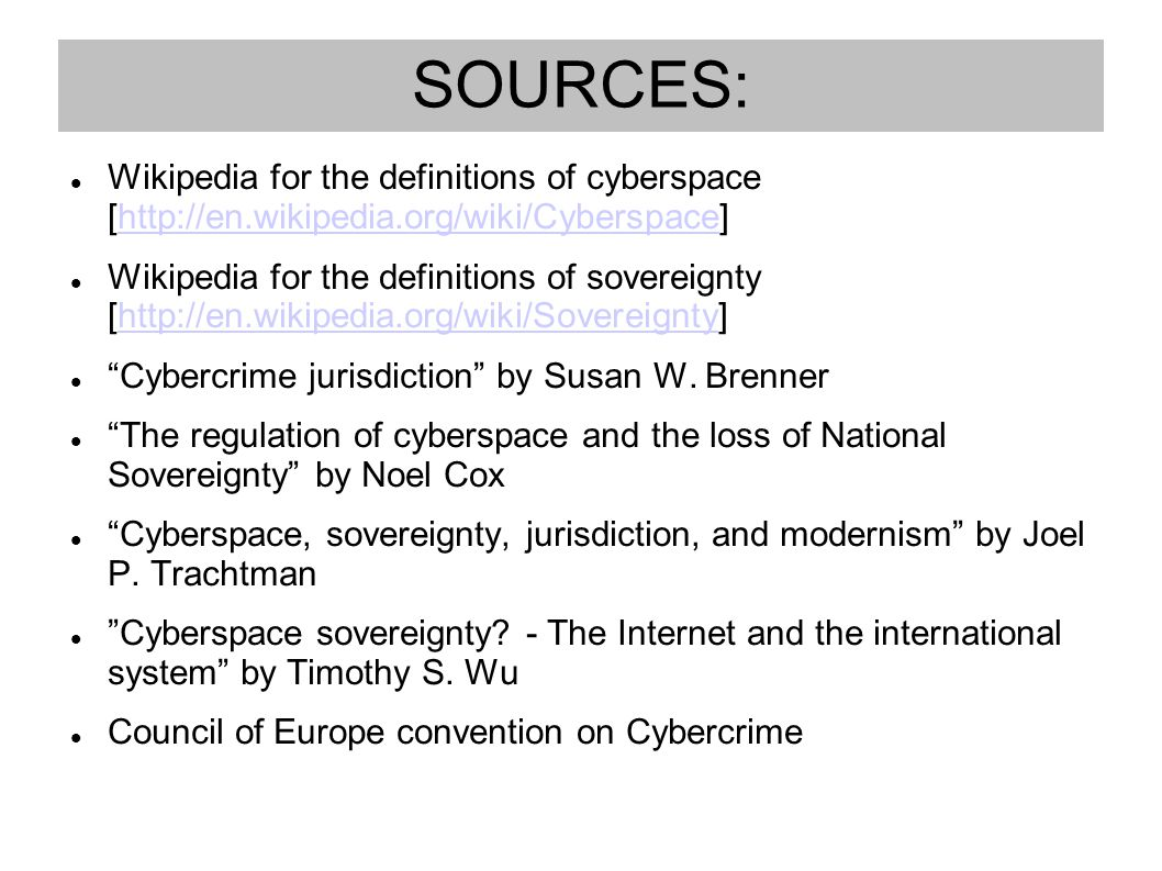 SOURCES: Wikipedia for the definitions of cyberspace [http://en.wikipedia.org/wiki/Cyberspace]http://en.wikipedia.org/wiki/Cyberspace Wikipedia for the definitions of sovereignty [http://en.wikipedia.org/wiki/Sovereignty]http://en.wikipedia.org/wiki/Sovereignty Cybercrime jurisdiction by Susan W.