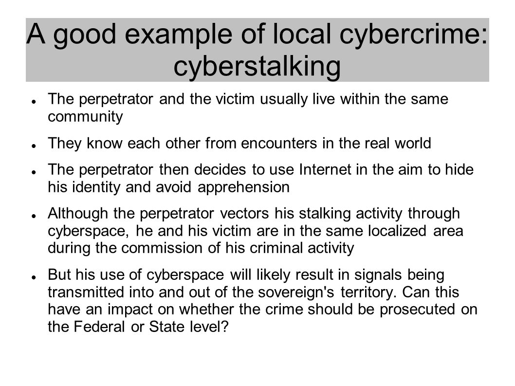 A good example of local cybercrime: cyberstalking The perpetrator and the victim usually live within the same community They know each other from encounters in the real world The perpetrator then decides to use Internet in the aim to hide his identity and avoid apprehension Although the perpetrator vectors his stalking activity through cyberspace, he and his victim are in the same localized area during the commission of his criminal activity But his use of cyberspace will likely result in signals being transmitted into and out of the sovereign s territory.