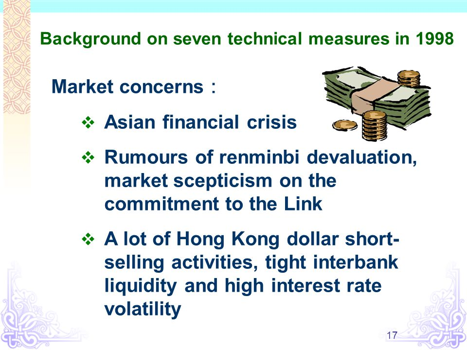 17 Background on seven technical measures in 1998 Market concerns :  Asian financial crisis  Rumours of renminbi devaluation, market scepticism on t