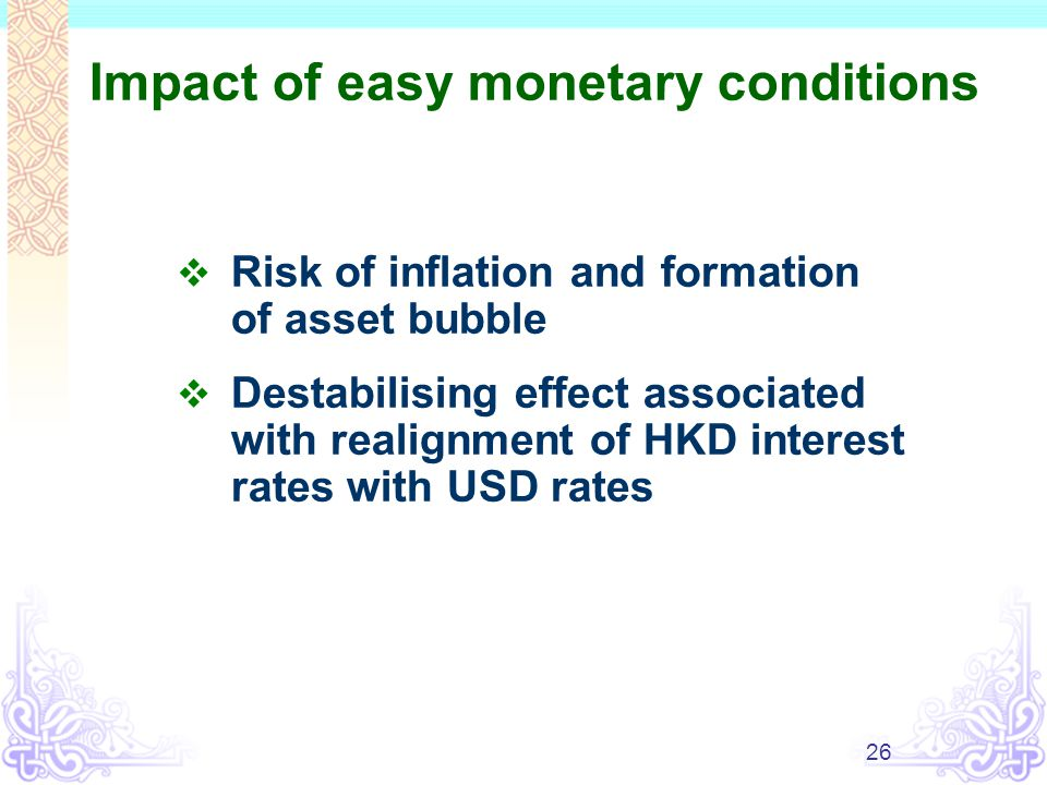 26 Impact of easy monetary conditions  Risk of inflation and formation of asset bubble  Destabilising effect associated with realignment of HKD interest rates with USD rates