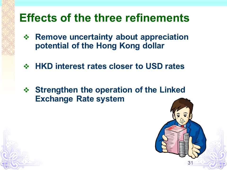 31 Effects of the three refinements  Remove uncertainty about appreciation potential of the Hong Kong dollar  HKD interest rates closer to USD rates  Strengthen the operation of the Linked Exchange Rate system