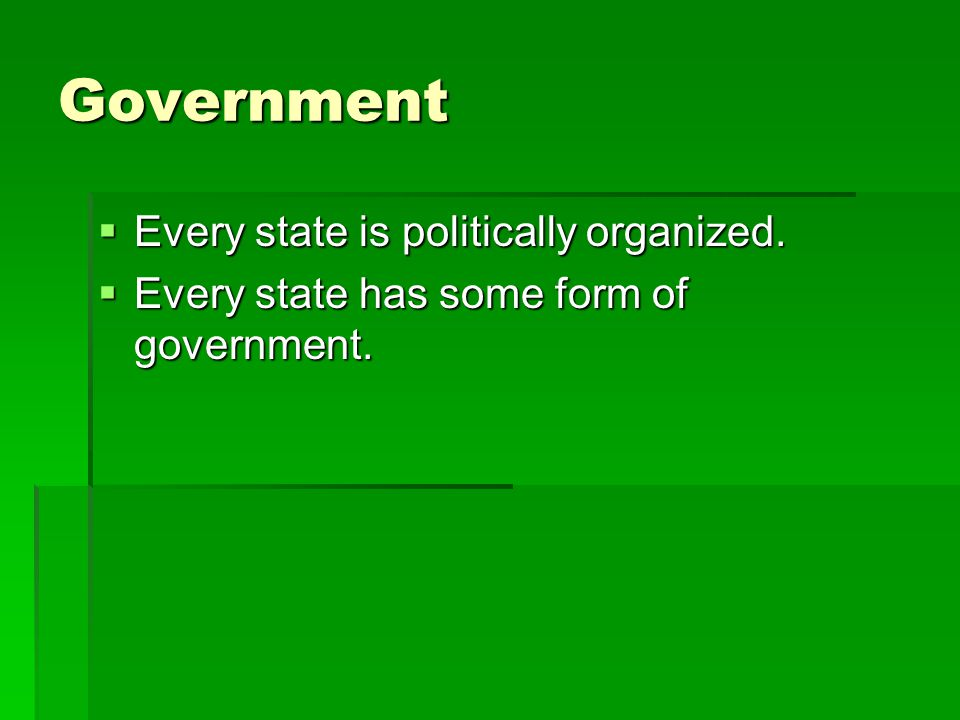 Government  Every state is politically organized.  Every state has some form of government.