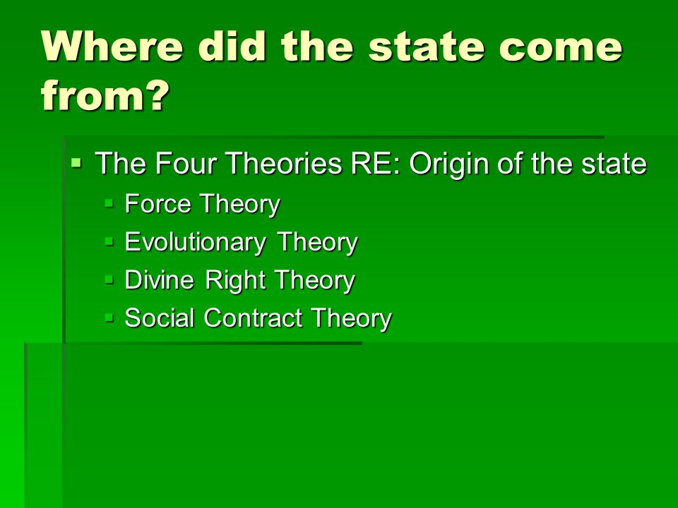 Where did the state come from?  The Four Theories RE: Origin of the state  Force Theory  Evolutionary Theory  Divine Right Theory  Social Contrac