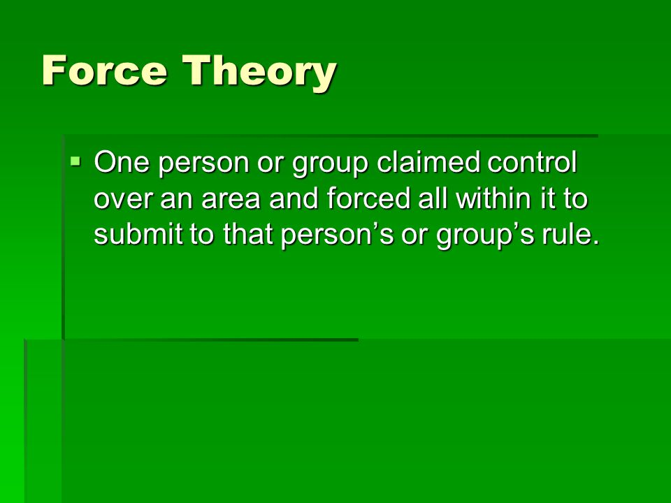 Force Theory  One person or group claimed control over an area and forced all within it to submit to that person's or group's rule.