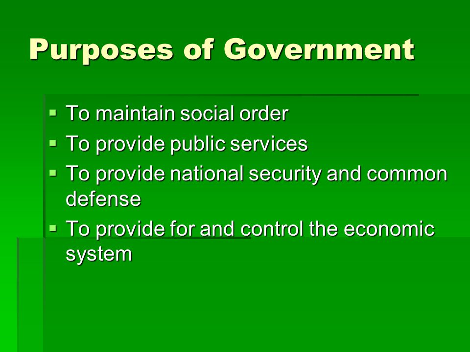 Purposes of Government  To maintain social order  To provide public services  To provide national security and common defense  To provide for and