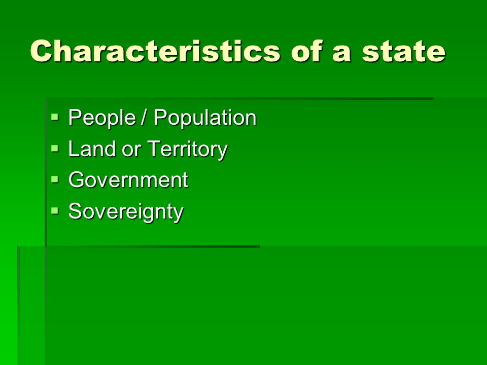 Characteristics of a state  People / Population  Land or Territory  Government  Sovereignty