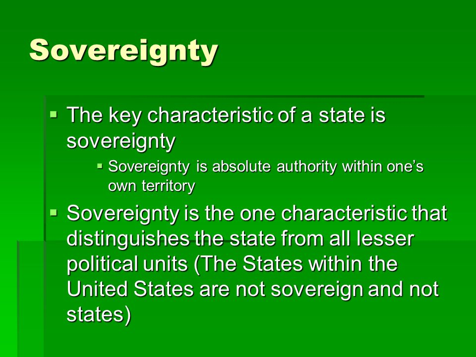 Sovereignty  The key characteristic of a state is sovereignty  Sovereignty is absolute authority within one's own territory  Sovereignty is the one