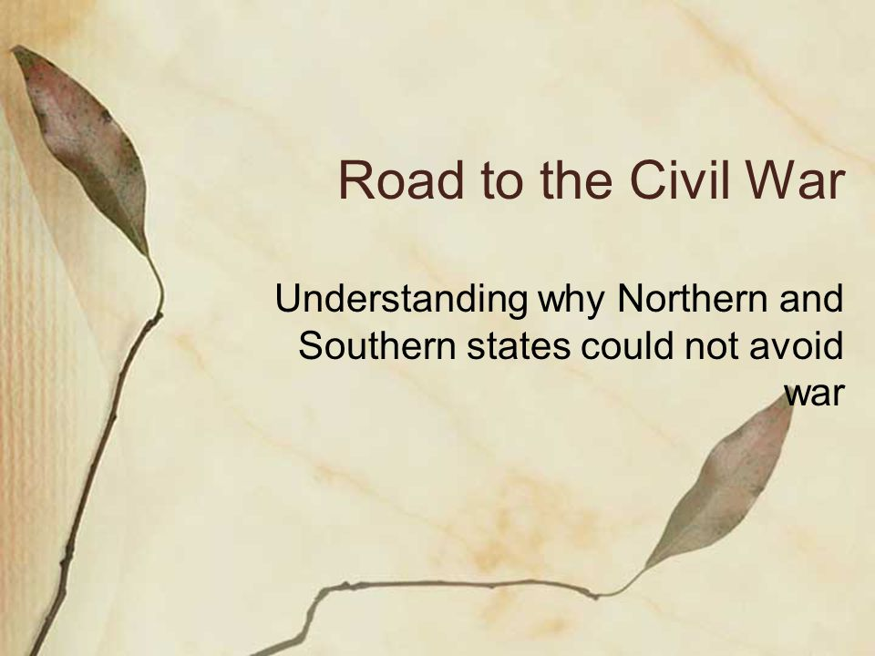 Road to the Civil War Understanding why Northern and Southern states could not avoid war