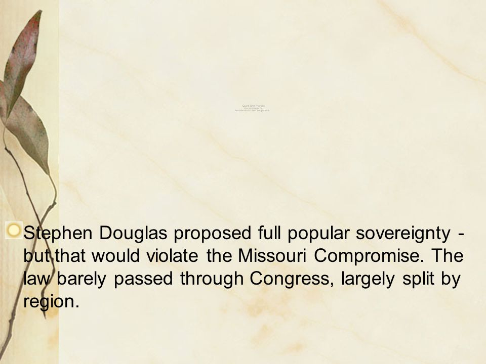 Stephen Douglas proposed full popular sovereignty - but that would violate the Missouri Compromise. The law barely passed through Congress, largely sp