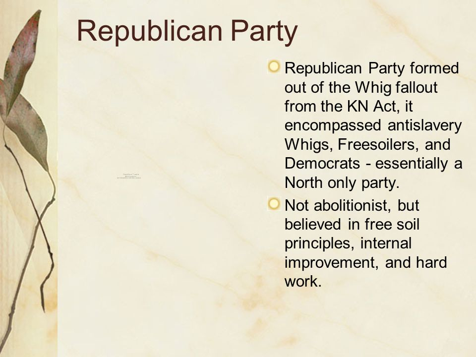 Republican Party Republican Party formed out of the Whig fallout from the KN Act, it encompassed antislavery Whigs, Freesoilers, and Democrats - essentially a North only party.