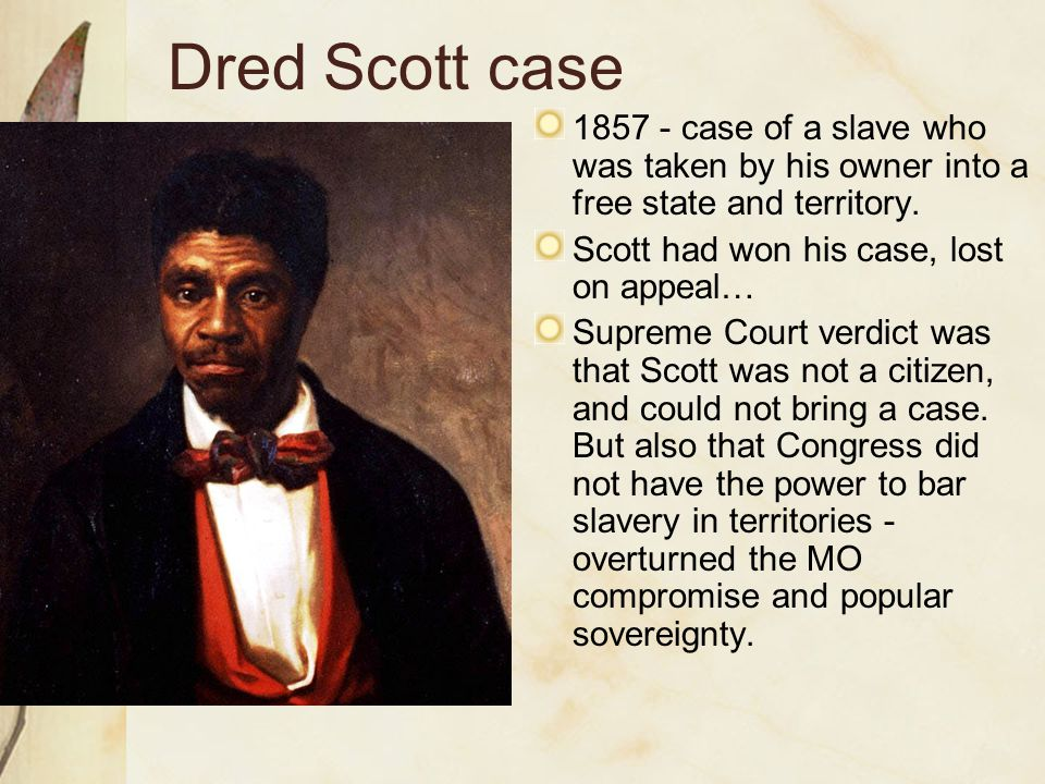 Dred Scott case 1857 - case of a slave who was taken by his owner into a free state and territory. Scott had won his case, lost on appeal… Supreme Cou