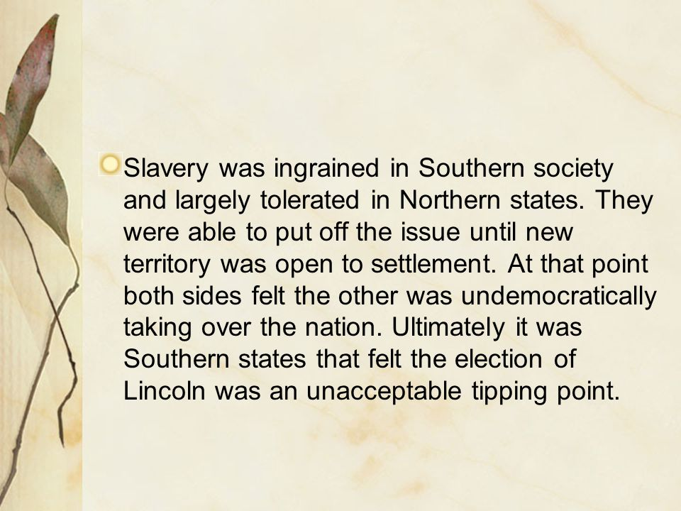 Slavery was ingrained in Southern society and largely tolerated in Northern states. They were able to put off the issue until new territory was open t