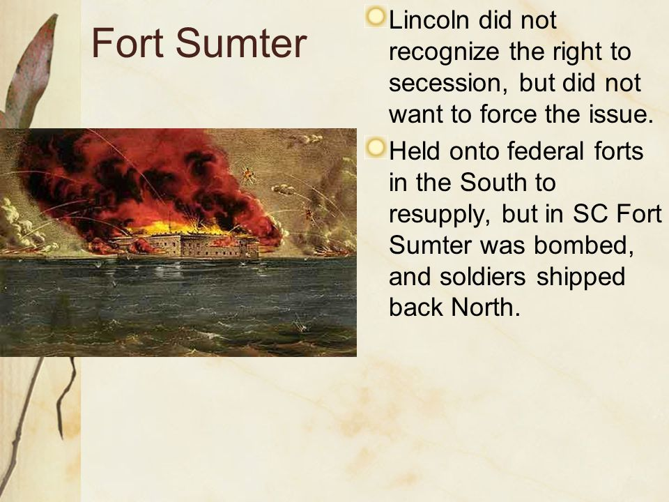 Fort Sumter Lincoln did not recognize the right to secession, but did not want to force the issue.