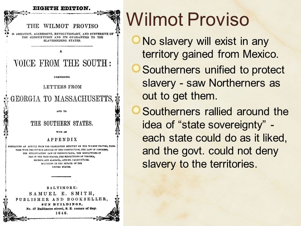 Wilmot Proviso No slavery will exist in any territory gained from Mexico. Southerners unified to protect slavery - saw Northerners as out to get them.