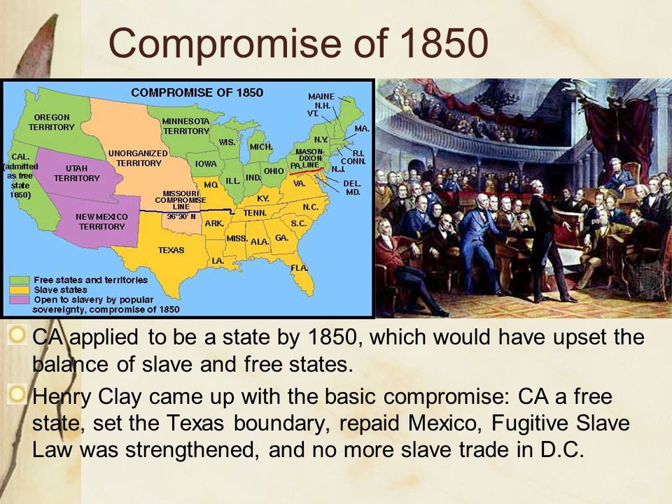 Compromise of 1850 CA applied to be a state by 1850, which would have upset the balance of slave and free states. Henry Clay came up with the basic co