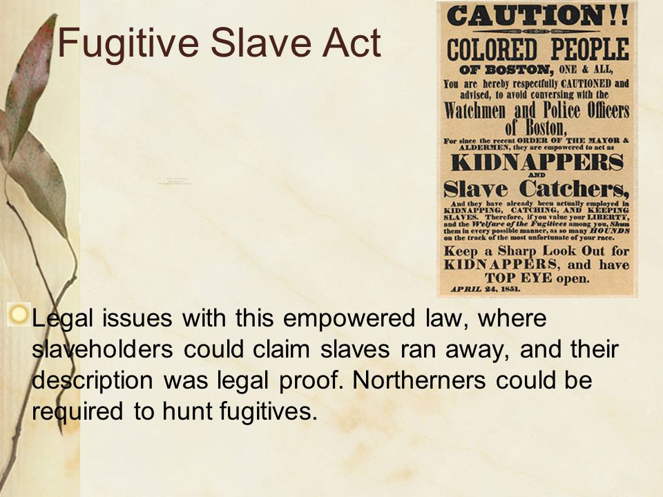 Fugitive Slave Act Legal issues with this empowered law, where slaveholders could claim slaves ran away, and their description was legal proof. Northe