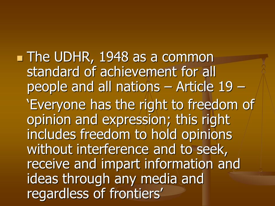 The UDHR, 1948 as a common standard of achievement for all people and all nations – Article 19 – The UDHR, 1948 as a common standard of achievement for all people and all nations – Article 19 – 'Everyone has the right to freedom of opinion and expression; this right includes freedom to hold opinions without interference and to seek, receive and impart information and ideas through any media and regardless of frontiers'