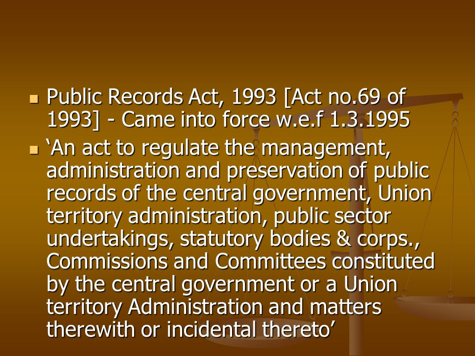 Public Records Act, 1993 [Act no.69 of 1993] - Came into force w.e.f 1.3.1995 Public Records Act, 1993 [Act no.69 of 1993] - Came into force w.e.f 1.3.1995 'An act to regulate the management, administration and preservation of public records of the central government, Union territory administration, public sector undertakings, statutory bodies & corps., Commissions and Committees constituted by the central government or a Union territory Administration and matters therewith or incidental thereto' 'An act to regulate the management, administration and preservation of public records of the central government, Union territory administration, public sector undertakings, statutory bodies & corps., Commissions and Committees constituted by the central government or a Union territory Administration and matters therewith or incidental thereto'