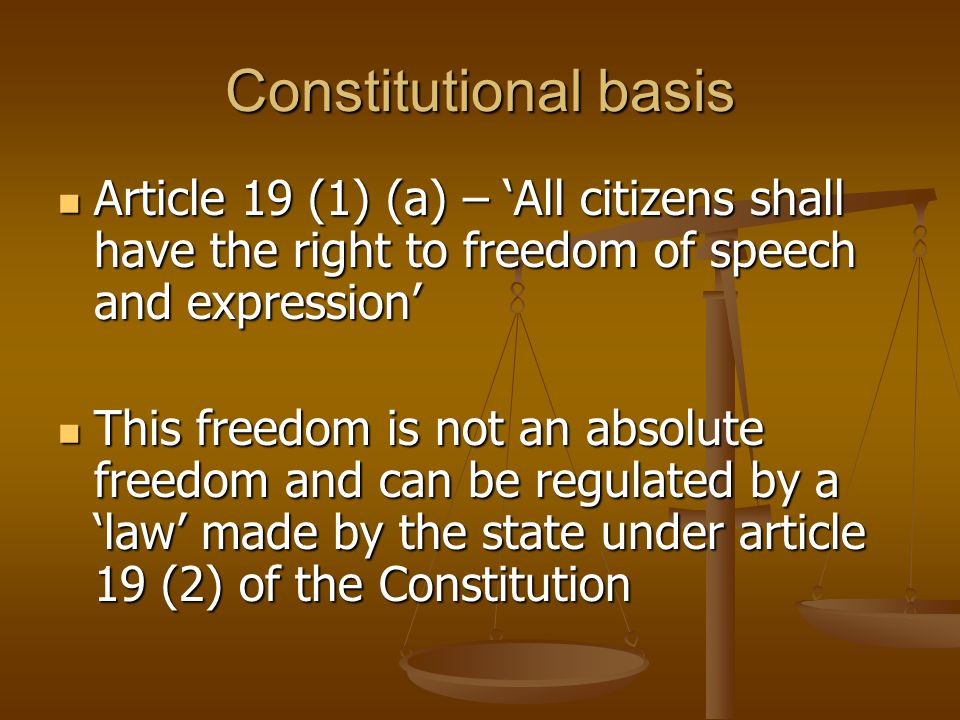 Constitutional basis Article 19 (1) (a) – 'All citizens shall have the right to freedom of speech and expression' Article 19 (1) (a) – 'All citizens shall have the right to freedom of speech and expression' This freedom is not an absolute freedom and can be regulated by a 'law' made by the state under article 19 (2) of the Constitution This freedom is not an absolute freedom and can be regulated by a 'law' made by the state under article 19 (2) of the Constitution