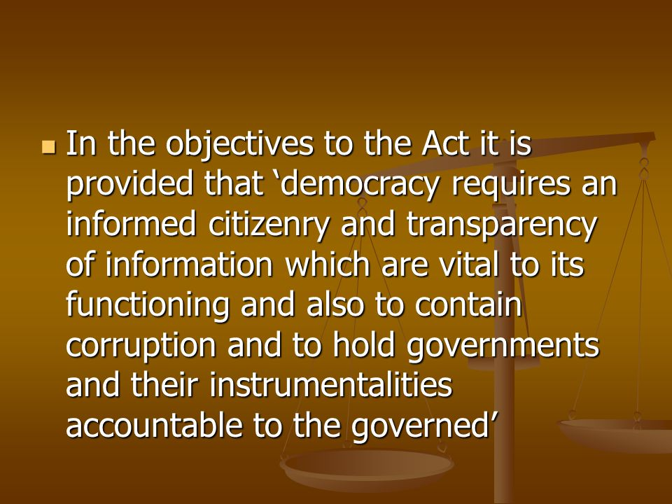 In the objectives to the Act it is provided that 'democracy requires an informed citizenry and transparency of information which are vital to its functioning and also to contain corruption and to hold governments and their instrumentalities accountable to the governed' In the objectives to the Act it is provided that 'democracy requires an informed citizenry and transparency of information which are vital to its functioning and also to contain corruption and to hold governments and their instrumentalities accountable to the governed'