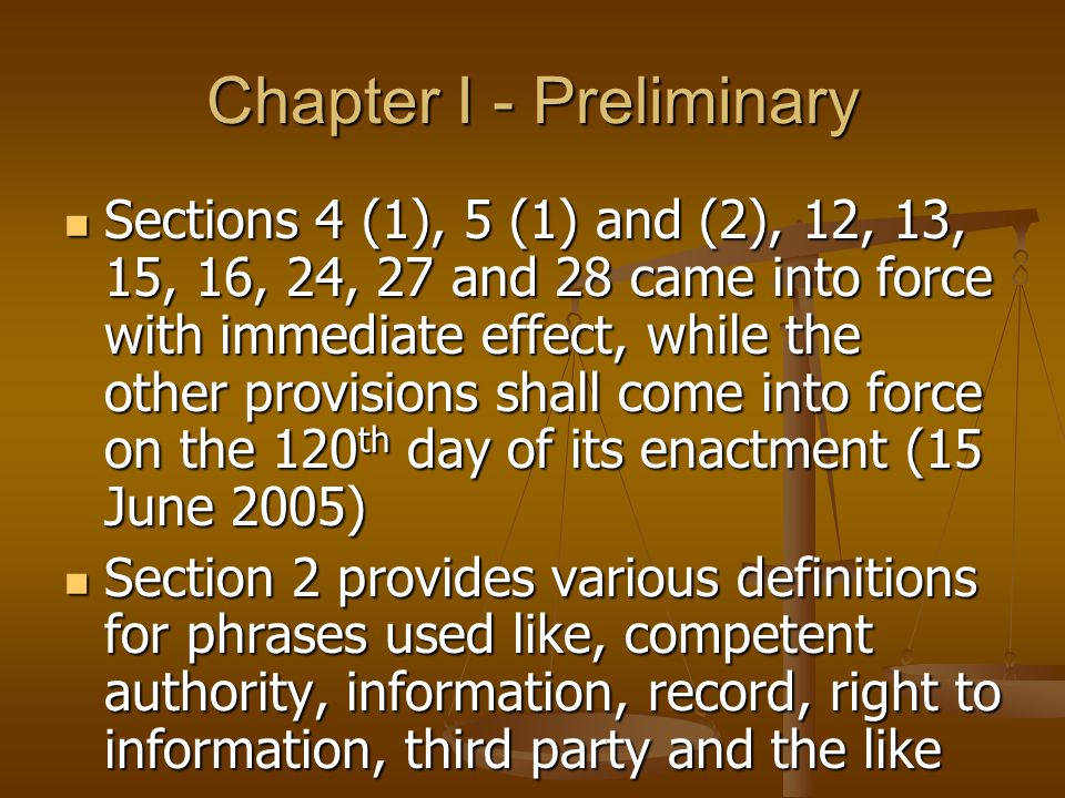 Chapter I - Preliminary Sections 4 (1), 5 (1) and (2), 12, 13, 15, 16, 24, 27 and 28 came into force with immediate effect, while the other provisions shall come into force on the 120 th day of its enactment (15 June 2005) Sections 4 (1), 5 (1) and (2), 12, 13, 15, 16, 24, 27 and 28 came into force with immediate effect, while the other provisions shall come into force on the 120 th day of its enactment (15 June 2005) Section 2 provides various definitions for phrases used like, competent authority, information, record, right to information, third party and the like Section 2 provides various definitions for phrases used like, competent authority, information, record, right to information, third party and the like