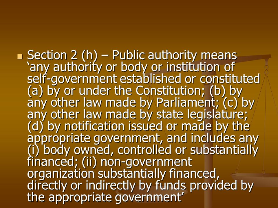 Section 2 (h) – Public authority means 'any authority or body or institution of self-government established or constituted (a) by or under the Constitution; (b) by any other law made by Parliament; (c) by any other law made by state legislature; (d) by notification issued or made by the appropriate government, and includes any (i) body owned, controlled or substantially financed; (ii) non-government organization substantially financed, directly or indirectly by funds provided by the appropriate government' Section 2 (h) – Public authority means 'any authority or body or institution of self-government established or constituted (a) by or under the Constitution; (b) by any other law made by Parliament; (c) by any other law made by state legislature; (d) by notification issued or made by the appropriate government, and includes any (i) body owned, controlled or substantially financed; (ii) non-government organization substantially financed, directly or indirectly by funds provided by the appropriate government'