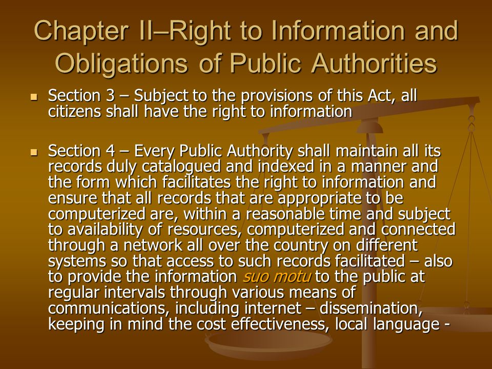 Chapter II–Right to Information and Obligations of Public Authorities Section 3 – Subject to the provisions of this Act, all citizens shall have the right to information Section 3 – Subject to the provisions of this Act, all citizens shall have the right to information Section 4 – Every Public Authority shall maintain all its records duly catalogued and indexed in a manner and the form which facilitates the right to information and ensure that all records that are appropriate to be computerized are, within a reasonable time and subject to availability of resources, computerized and connected through a network all over the country on different systems so that access to such records facilitated – also to provide the information suo motu to the public at regular intervals through various means of communications, including internet – dissemination, keeping in mind the cost effectiveness, local language - Section 4 – Every Public Authority shall maintain all its records duly catalogued and indexed in a manner and the form which facilitates the right to information and ensure that all records that are appropriate to be computerized are, within a reasonable time and subject to availability of resources, computerized and connected through a network all over the country on different systems so that access to such records facilitated – also to provide the information suo motu to the public at regular intervals through various means of communications, including internet – dissemination, keeping in mind the cost effectiveness, local language -