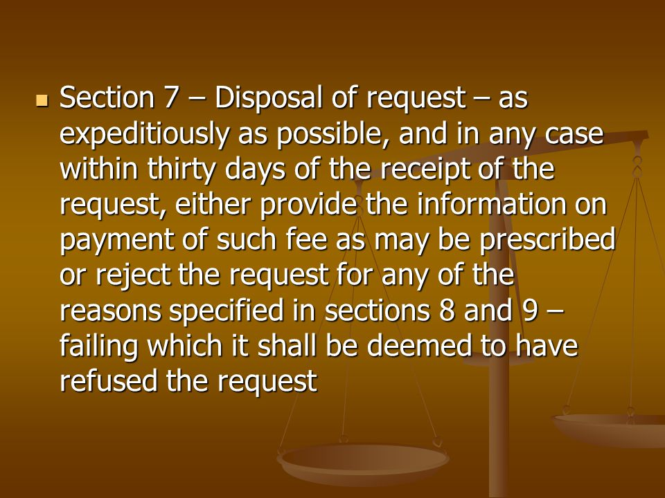 Section 7 – Disposal of request – as expeditiously as possible, and in any case within thirty days of the receipt of the request, either provide the information on payment of such fee as may be prescribed or reject the request for any of the reasons specified in sections 8 and 9 – failing which it shall be deemed to have refused the request Section 7 – Disposal of request – as expeditiously as possible, and in any case within thirty days of the receipt of the request, either provide the information on payment of such fee as may be prescribed or reject the request for any of the reasons specified in sections 8 and 9 – failing which it shall be deemed to have refused the request