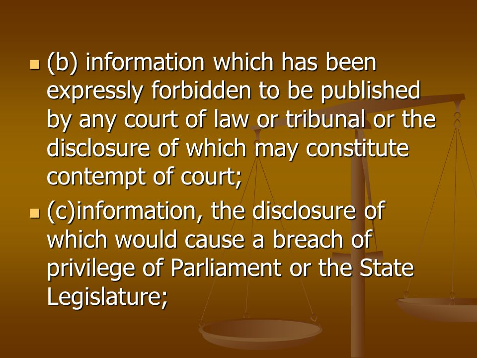(b) information which has been expressly forbidden to be published by any court of law or tribunal or the disclosure of which may constitute contempt of court; (b) information which has been expressly forbidden to be published by any court of law or tribunal or the disclosure of which may constitute contempt of court; (c)information, the disclosure of which would cause a breach of privilege of Parliament or the State Legislature; (c)information, the disclosure of which would cause a breach of privilege of Parliament or the State Legislature;