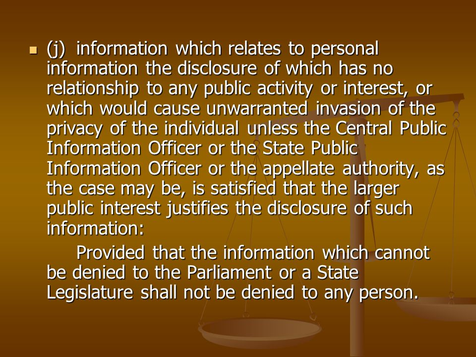 (j)information which relates to personal information the disclosure of which has no relationship to any public activity or interest, or which would cause unwarranted invasion of the privacy of the individual unless the Central Public Information Officer or the State Public Information Officer or the appellate authority, as the case may be, is satisfied that the larger public interest justifies the disclosure of such information: (j)information which relates to personal information the disclosure of which has no relationship to any public activity or interest, or which would cause unwarranted invasion of the privacy of the individual unless the Central Public Information Officer or the State Public Information Officer or the appellate authority, as the case may be, is satisfied that the larger public interest justifies the disclosure of such information: Provided that the information which cannot be denied to the Parliament or a State Legislature shall not be denied to any person.