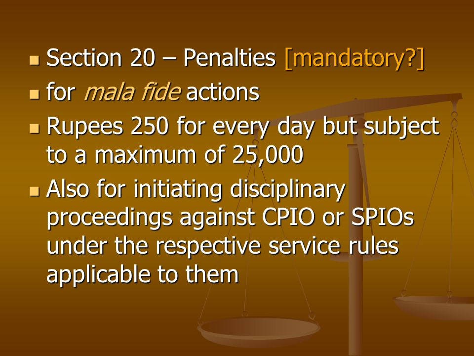Section 20 – Penalties [mandatory ] Section 20 – Penalties [mandatory ] for mala fide actions for mala fide actions Rupees 250 for every day but subject to a maximum of 25,000 Rupees 250 for every day but subject to a maximum of 25,000 Also for initiating disciplinary proceedings against CPIO or SPIOs under the respective service rules applicable to them Also for initiating disciplinary proceedings against CPIO or SPIOs under the respective service rules applicable to them