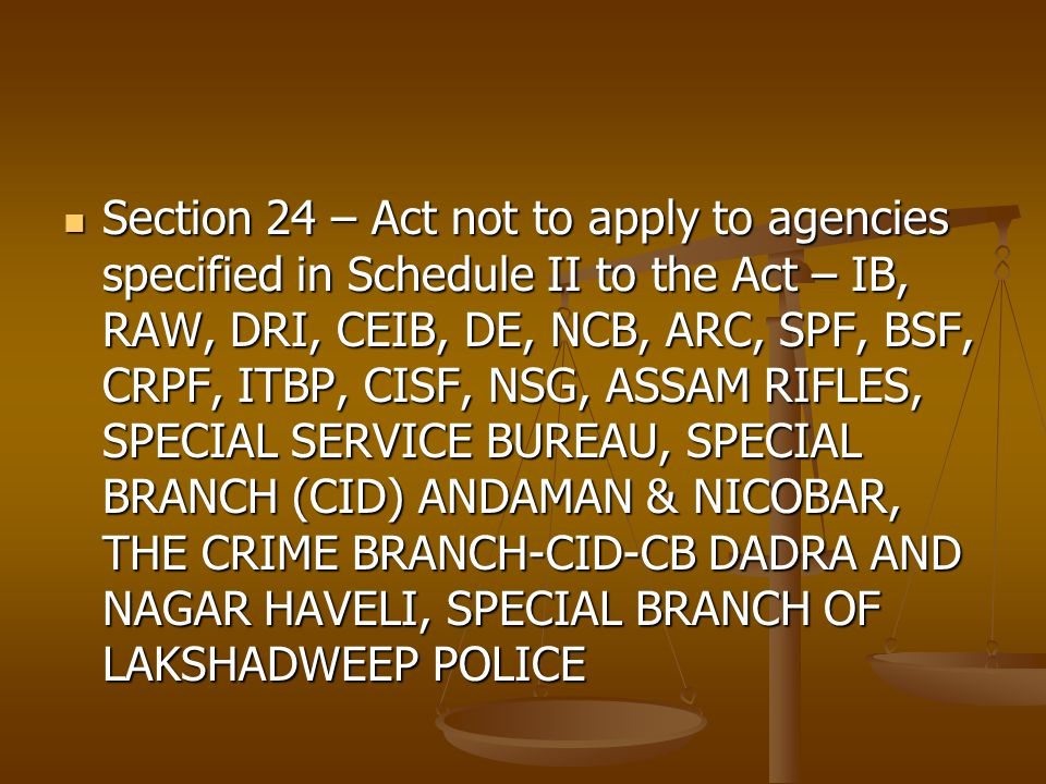 Section 24 – Act not to apply to agencies specified in Schedule II to the Act – IB, RAW, DRI, CEIB, DE, NCB, ARC, SPF, BSF, CRPF, ITBP, CISF, NSG, ASSAM RIFLES, SPECIAL SERVICE BUREAU, SPECIAL BRANCH (CID) ANDAMAN & NICOBAR, THE CRIME BRANCH-CID-CB DADRA AND NAGAR HAVELI, SPECIAL BRANCH OF LAKSHADWEEP POLICE Section 24 – Act not to apply to agencies specified in Schedule II to the Act – IB, RAW, DRI, CEIB, DE, NCB, ARC, SPF, BSF, CRPF, ITBP, CISF, NSG, ASSAM RIFLES, SPECIAL SERVICE BUREAU, SPECIAL BRANCH (CID) ANDAMAN & NICOBAR, THE CRIME BRANCH-CID-CB DADRA AND NAGAR HAVELI, SPECIAL BRANCH OF LAKSHADWEEP POLICE