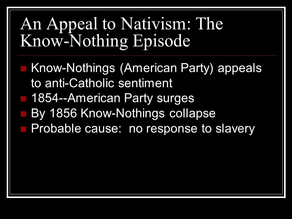 An Appeal to Nativism: The Know-Nothing Episode Know-Nothings (American Party) appeals to anti-Catholic sentiment 1854--American Party surges By 1856 Know-Nothings collapse Probable cause: no response to slavery