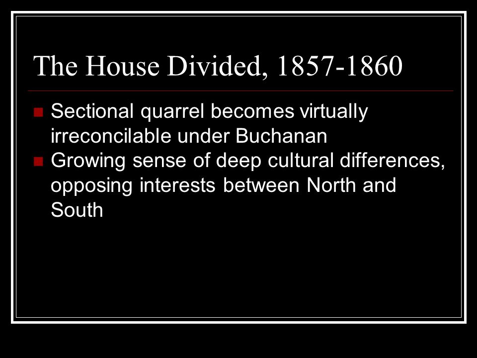 The House Divided, 1857-1860 Sectional quarrel becomes virtually irreconcilable under Buchanan Growing sense of deep cultural differences, opposing in