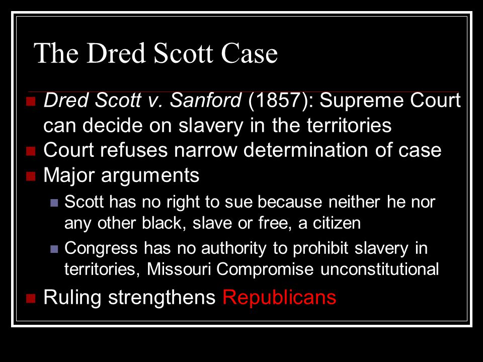 The Dred Scott Case Dred Scott v. Sanford (1857): Supreme Court can decide on slavery in the territories Court refuses narrow determination of case Ma