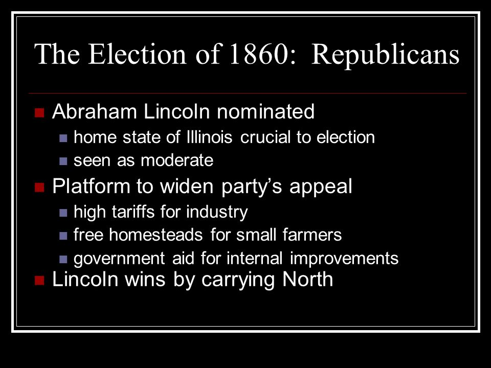 The Election of 1860: Republicans Abraham Lincoln nominated home state of Illinois crucial to election seen as moderate Platform to widen party's appe