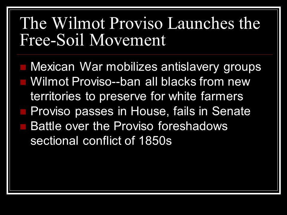 The Wilmot Proviso Launches the Free-Soil Movement Mexican War mobilizes antislavery groups Wilmot Proviso--ban all blacks from new territories to pre