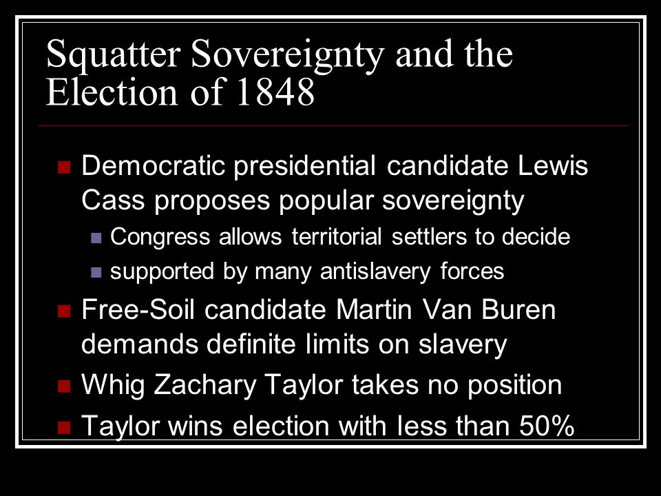 Squatter Sovereignty and the Election of 1848 Democratic presidential candidate Lewis Cass proposes popular sovereignty Congress allows territorial settlers to decide supported by many antislavery forces Free-Soil candidate Martin Van Buren demands definite limits on slavery Whig Zachary Taylor takes no position Taylor wins election with less than 50%