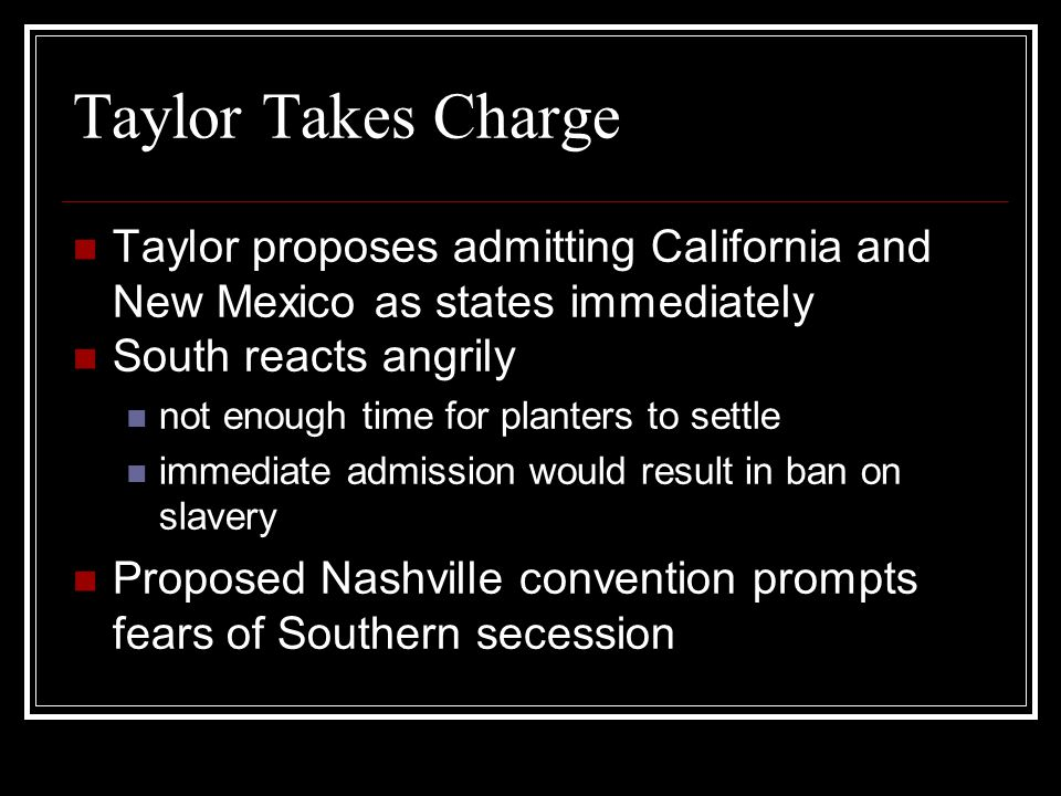Taylor Takes Charge Taylor proposes admitting California and New Mexico as states immediately South reacts angrily not enough time for planters to set