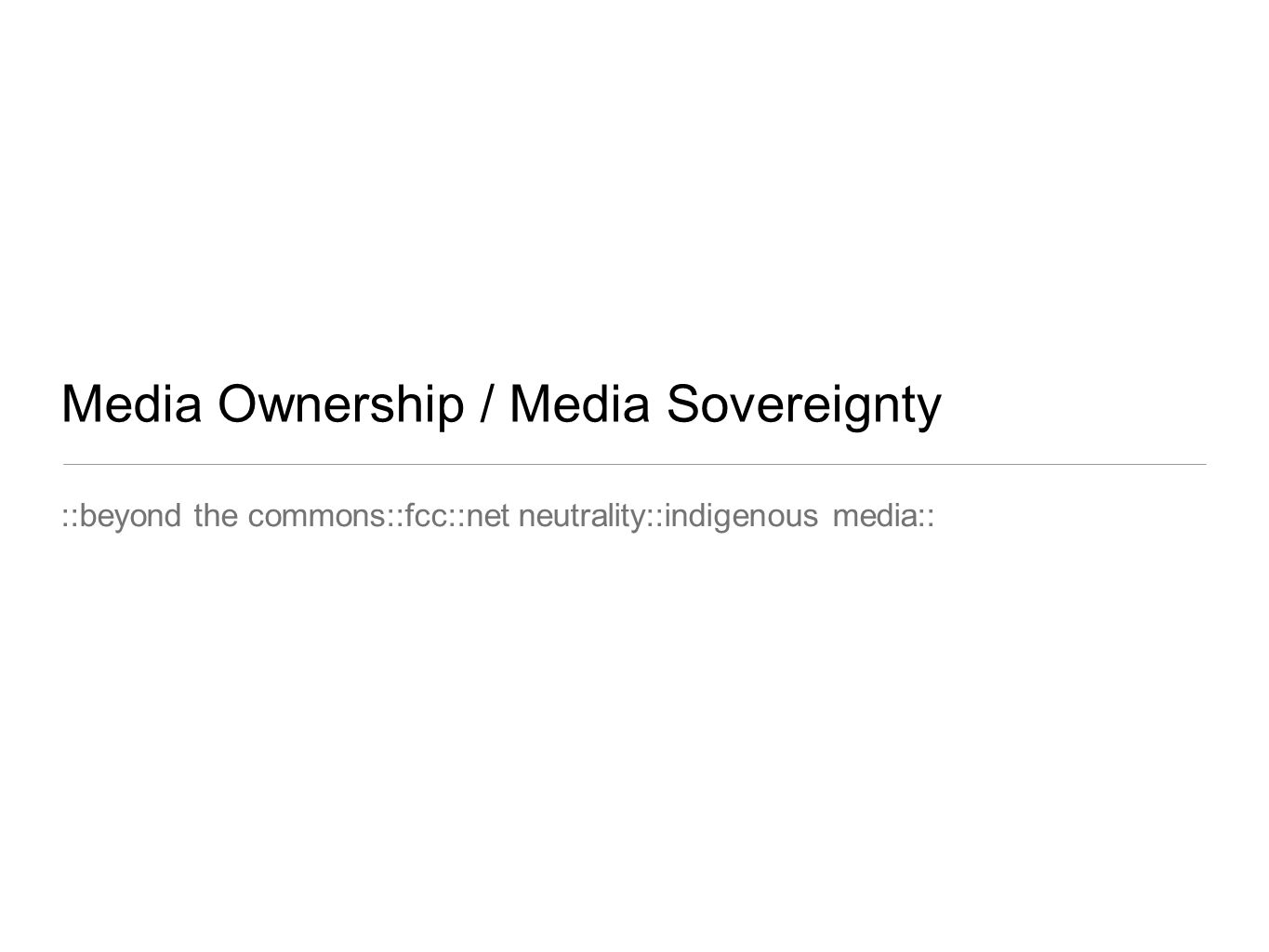Media Ownership / Media Sovereignty ::beyond the commons::fcc::net neutrality::indigenous media::