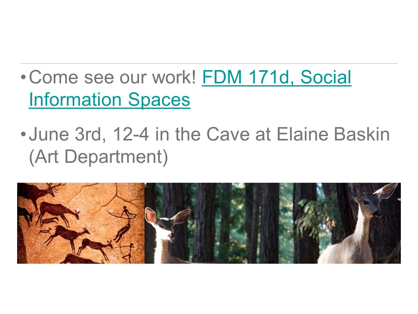 Come see our work! FDM 171d, Social Information SpacesFDM 171d, Social Information Spaces June 3rd, 12-4 in the Cave at Elaine Baskin (Art Department)