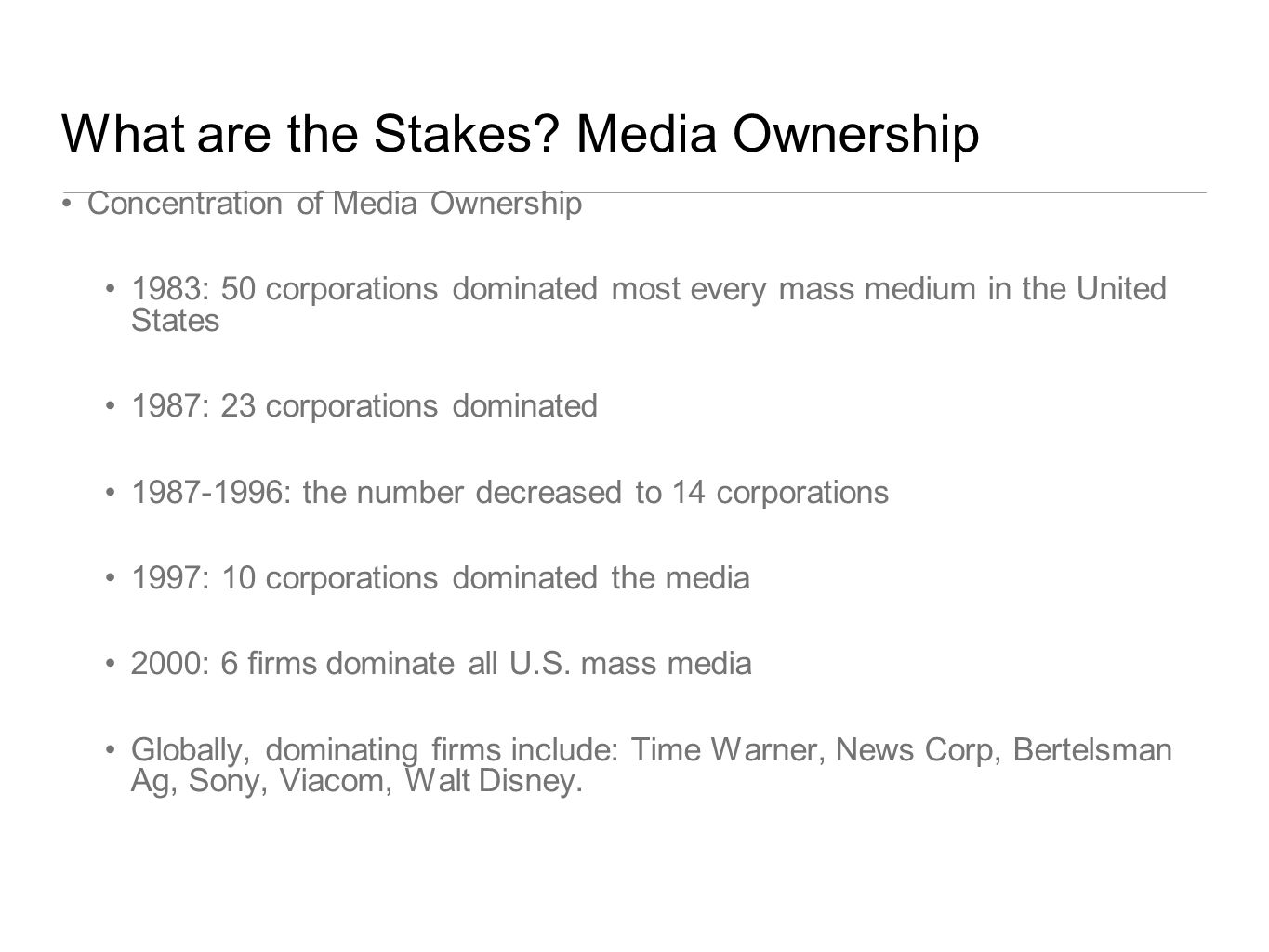 What are the Stakes? Media Ownership Concentration of Media Ownership 1983: 50 corporations dominated most every mass medium in the United States 1987