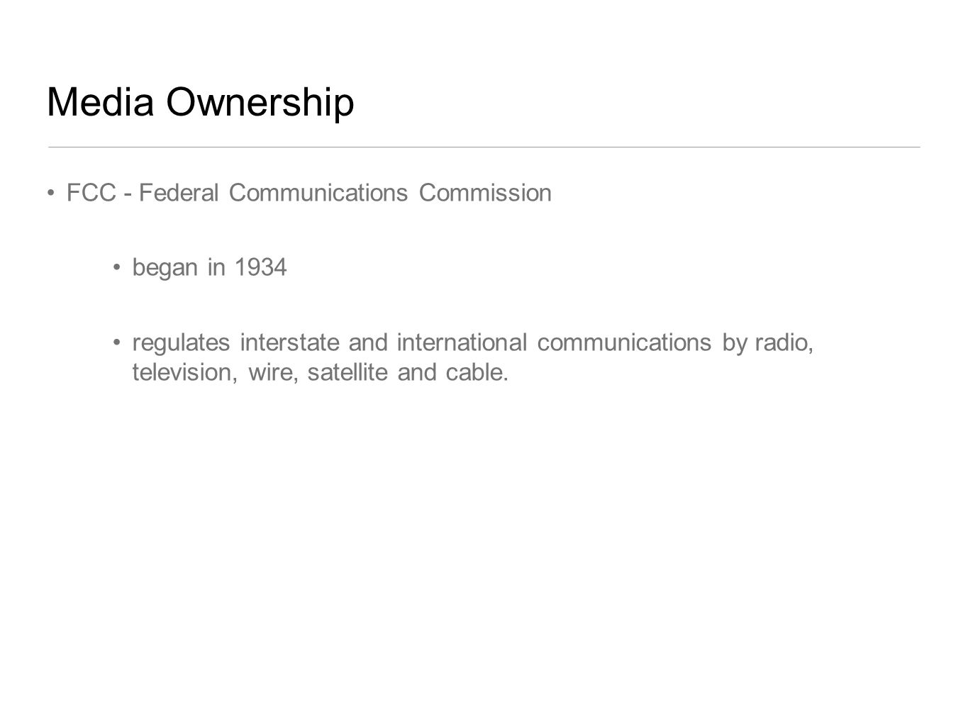 Media Ownership FCC - Federal Communications Commission began in 1934 regulates interstate and international communications by radio, television, wire